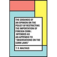 "The Grounds of an Opinion on the Policy of Restricting the Importation of Foreign Corn : Intended as an appendix to ""Observations on the corn laws"""