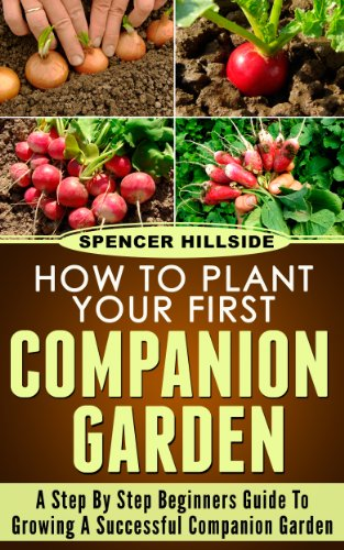How To Plant Your First Companion Garden by [Hillside, Spencer]