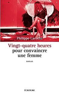 Vingt-quatre heures pour convaincre une femme par Philippe Lacoche