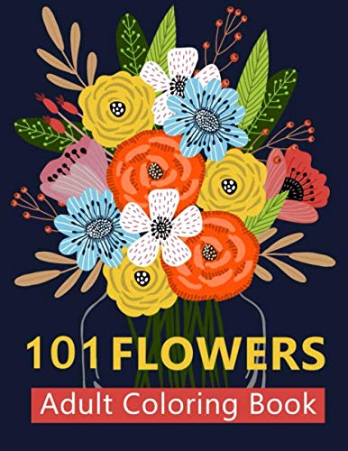 101 Flower Adult Coloring Book: Coloring Books For Adults Featuring Beautiful Floral Patterns, Bouqu