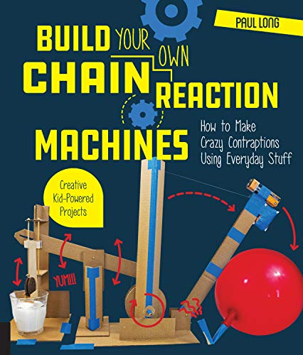 Build Your Own Chain Reaction Machines: How to Make Crazy Contraptions Using Everyday Stuff--Creative Kid-Powered Projects! -
