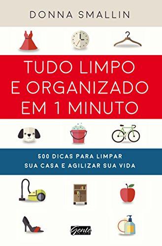 Tudo limpo e organizado em 1 minuto: 500 dicas para limpar sua casa e agilizar sua vida