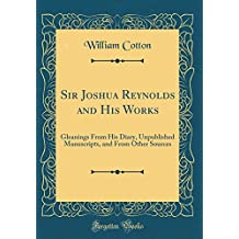 Sir Joshua Reynolds and His Works: Gleanings from His Diary, Unpublished Manuscripts, and from Other Sources (Classic Reprint)