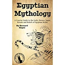 Egyptian Mythology: A Concise Guide to the Gods, Heroes, Sagas, Rituals and Beliefs of Egyptian Myths