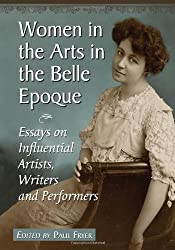 Women in the Arts in the Belle Epoque: Essays on Influential Artists, Writers and Performers