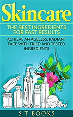 Skincare: The Best Ingredients For Fast Results Achieve an Ageless, Radiant Face with Tried and Tested Ingredients (Skincare Recipes, Anti-aging, Beauty, ... Oils, DIY Skincare, Beautiful Skin)