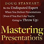 Mastering Presentations: Little Known Secrets for Reducing Nervousness, Gaining Influence, and Captivating Your Audience | D. Staneart
