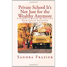 Private School - It's Not Just For the Wealthy Anymore: A Parent's Guide to Getting Your Child Accepted into Private...