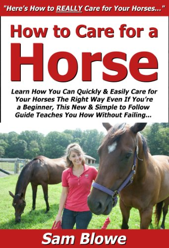 - How to Care for a Horse: Learn How You Can Quickly & Easily Care for Your Horses The Right Way Even If You're a Beginner, This New & Simple to Follow Guide Teaches You How Without Failing
