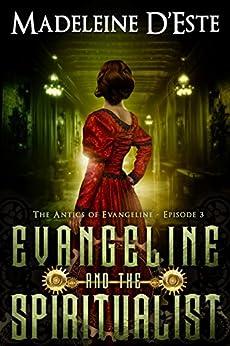 Evangeline and the Spiritualist: A Novella: Mystery and Mayhem in steampunk Melbourne  (The Antics of Evangeline Book 3) by [D'Este, Madeleine]