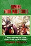 Taming Your Wild Child: 7 Proven Principles for Raising Connected and Confident Children