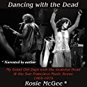 Dancing with the Dead: My Good Old Days with the Grateful Dead & the San Francisco Music Scene 1964-1974 Audiobook by Rosie McGee Narrated by Rosie McGee