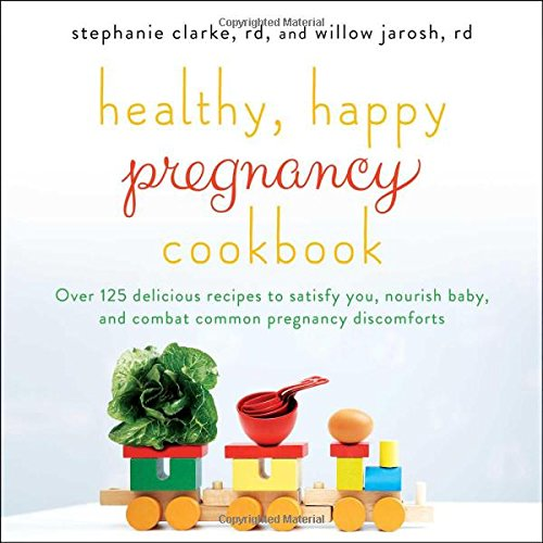 Healthy, Happy Pregnancy Cookbook: Over 125 Delicious Recipes to Satisfy You, Nourish Baby, and Combat Common Pregnancy Discomforts by Stephanie Clarke, Willow Jarosh