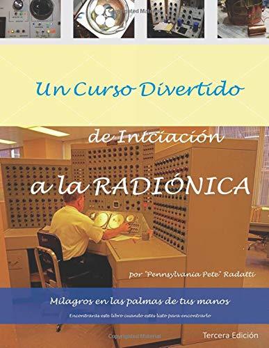 Un curso divertido de iniciacion a la RADIONICA Milagros en las palmas de tus manos (Mastering Radionics) (Volume 1)  [Radatti, Peter V] (Tapa Blanda)