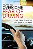 How To Overcome Fear of Driving: Five Easy Ways To Conquer Your Fear