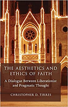 The Aesthetics and Ethics of Faith: A Dialogue Between Liberationist and Pragmatic Thought (AAR Reflection and Theory in the Study of Religion)