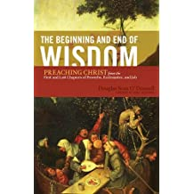 The Beginning and End of Wisdom (Foreword by Sidney Greidanus): Preaching Christ from the First and Last Chapters of Proverbs, Ecclesiastes, and Job