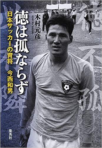 徳は孤ならず 日本サッカーの育将 今西和男 | 木村 元彦 |本 | 通販 ...
