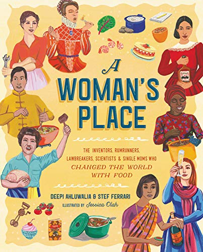 A Woman's Place: The Inventors, Rumrunners, Lawbreakers, Scientists, and Single Moms Who Changed the World with Food by Deepi Ahuluwalia, Stef Ferrari