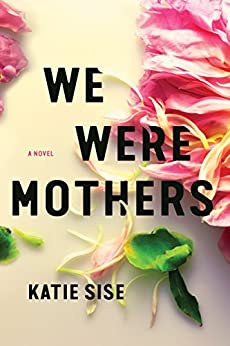 We Were Mothers: A Novel by [Sise, Katie]