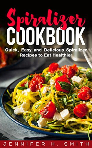 Spiralizer Cookbook: Quick, Easy and Delicious Spiralizer Recipes to Eat Healthier by Jennifer Smith