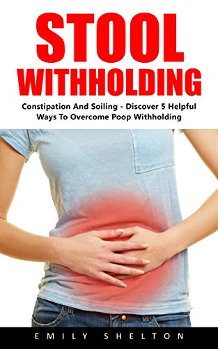 Stool Withholding: Constipation And Soiling - Discover 5 Helpful Ways To Overcome Poop Withholding! by [Shelton, Emily]