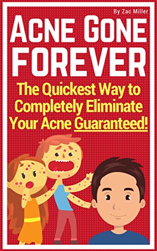 Acne Gone Forever: The Quickest Way to Completely Eliminate Your Acne Guaranteed (how to get rid of acne, pimples, cure, treatment, natural, stop, remedy, blackheads, zits, prevent)
