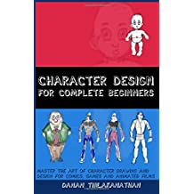 Character Design For Complete Beginners: Master the art of character drawing and design for comics, games and animated films