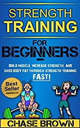 Strength Training: For Beginners - Build Muscle, Increase Strength, and Shed Body Fat Through Strength Training FAST! (Strength Training, Increase Strength, Lose Body Fat Book 1) (English Edition)