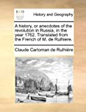 A History, or Anecdotes of the Revolution in Russia, in the Year 1762 Translated from the French of M de Rulhiere, Claude Carloman de Rulhière, 114094777X