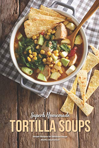 Superb Homemade Tortilla Soups: Simple Recipes for Delicious Soups