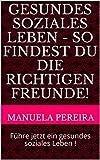 Gesundes soziales Leben - so findest du die richtigen Freunde!: Führe jetzt ein gesundes soziales Leben ! (German Edition)