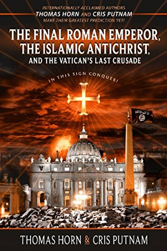 The Final Roman Emperor, the Islamic Antichrist, and the Vatican's Last Crusade by [Horn, Thomas, Putnam, Cris]