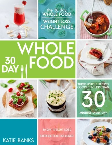 The 30 Day Whole Food Weight Loss Challenge: 30 Day Whole Food: Three Whole Recipes Cooked in Less than 30 Minutes Every Day: 30 Day Weight Loss ... foods cookbook;whole food recipes) (Volume 1)
