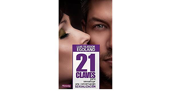 21 Claves para Sexualizar una Conversación (Spanish Edition) - Kindle edition by Luis Tejedor (Egoh), TejedorPublivitario.com, Psicología Heterosocial, ...