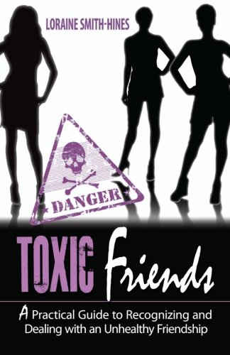 Toxic Friends: A Practical Guide to Recognizing and Dealing with an Unhealthy Friendship