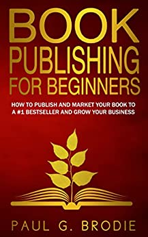 Book Publishing for Beginners: How to Publish and Market Your Book to a #1 Bestseller and Grow Your Business (Get Published System Series Book 1) by [Brodie, Paul]