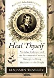 img - for Heal Thyself: Nicholas Culpeper and the Seventeenth-Century Struggle to Bring Medicine to the People First edition by Woolley, Benjamin (2004) Hardcover book / textbook / text book