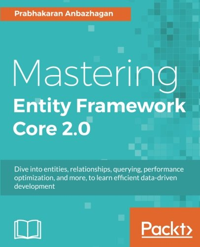Mastering Entity Framework Core 2.0: Dive into entities, relationships, querying, performance optimization, and more, to learn efficient data-driven development by Packt Publishing - ebooks Account