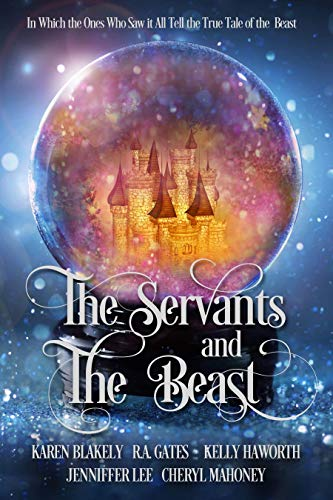 The Servants and the Beast: In which the ones who saw it all tell the true tale of the Beast by [Gates, R. A. , Blakely, Karen, Mahoney, Cheryl, Haworth, Kelly, Lee, Jenniffer]