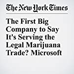 The First Big Company to Say It's Serving the Legal Marijuana Trade? Microsoft | Nathaniel Popper