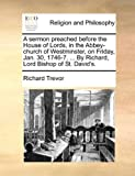 A Sermon Preached Before the House of Lords, in the Abbey-Church of Westminster, on Friday, Jan 30, 1746-7 by Richard, Lord Bishop of St David', Richard Trevor, 117047330X