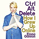 Ctrl Alt Delete: How I Grew Up Online Audiobook by Emma Gannon Narrated by Emma Gannon