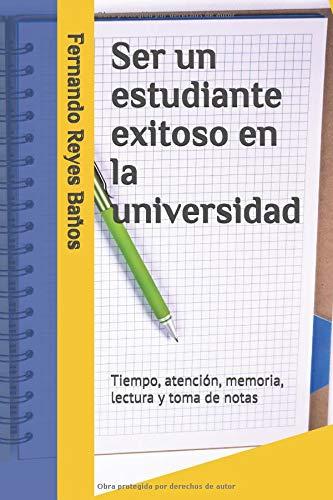 Ser un estudiante exitoso en la universidad Tiempo, atención, memoria, lectura y toma de notas  [Reyes Baños, Fernando] (Tapa Blanda)