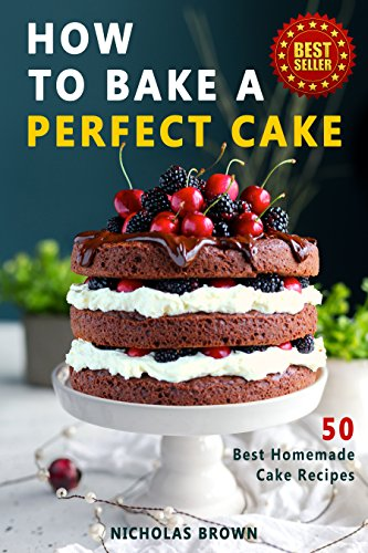 How to Bake a Perfect Cake 50 Best Homemade Cake Recipes Kindle