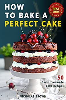 How to Bake a Perfect Cake: 50 Best Homemade Cake Recipes by [Brown, Nicholas]