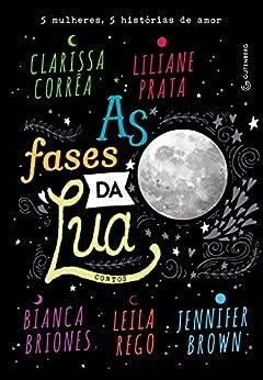 As fases da lua por [Corrêa, Clarissa, Prata, Liliane, Briones, Bianca, Rego, Leila, Brown, Jennifer]