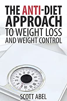 The Anti-Diet Approach to Weight Loss and Weight Control by [Abel, Scott]