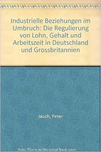 Book Industrielle Beziehungen im Umbruch: Die Regulierung von Lohn, Gehalt und Arbeitszeit in Deutschland und Grossbritannien