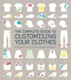 The Complete Guide to Customising Your Clothes: Techniques & Tutorials for Personalising Your Wardrobe